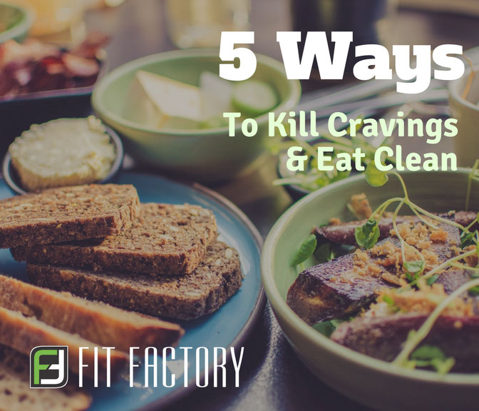 5 Ways To Kill Your Cravings and Eat Clean