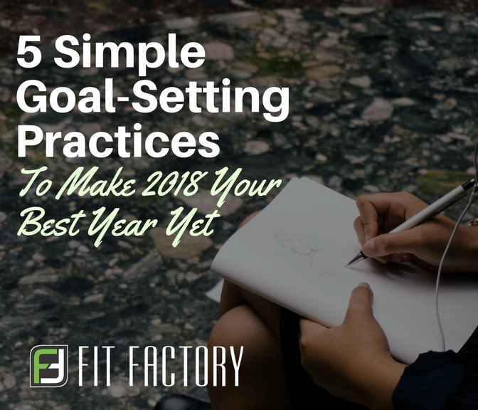 5 Goal-Setting Practices To Make 2018 Your Best Year Yet