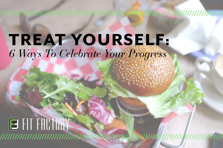 Treat Yourself: 6 Ways To Celebrate Your Progress